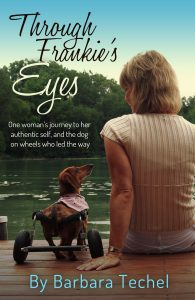Through Frankie's Eyes: One woman's journey to her authentic self, and the dog on wheels who led the way by Barbara Techel